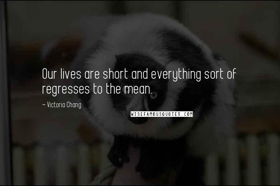 Victoria Chang quotes: Our lives are short and everything sort of regresses to the mean.