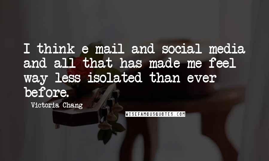 Victoria Chang quotes: I think e-mail and social media and all that has made me feel way less isolated than ever before.