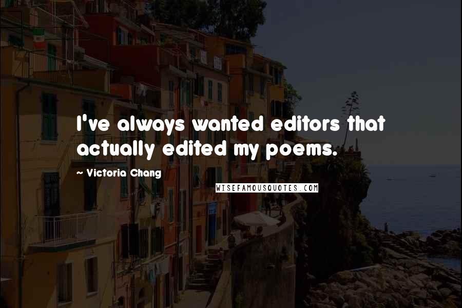 Victoria Chang quotes: I've always wanted editors that actually edited my poems.