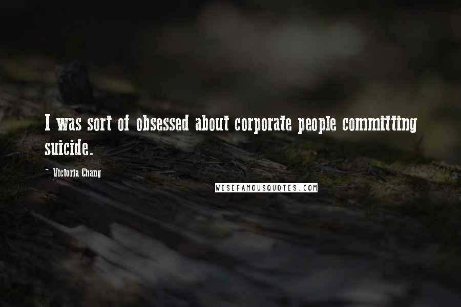 Victoria Chang quotes: I was sort of obsessed about corporate people committing suicide.