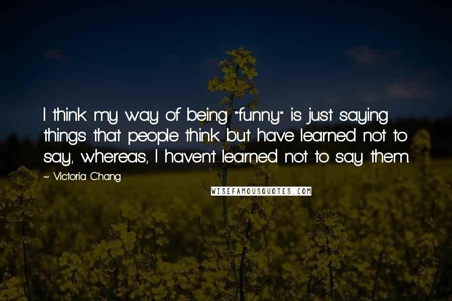 """Victoria Chang quotes: I think my way of being """"funny"""" is just saying things that people think but have learned not to say, whereas, I haven't learned not to say them."""