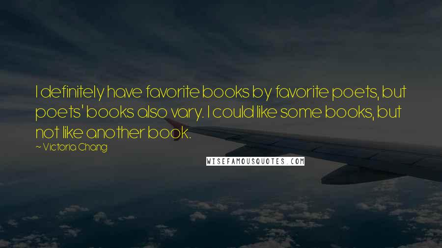 Victoria Chang quotes: I definitely have favorite books by favorite poets, but poets' books also vary. I could like some books, but not like another book.