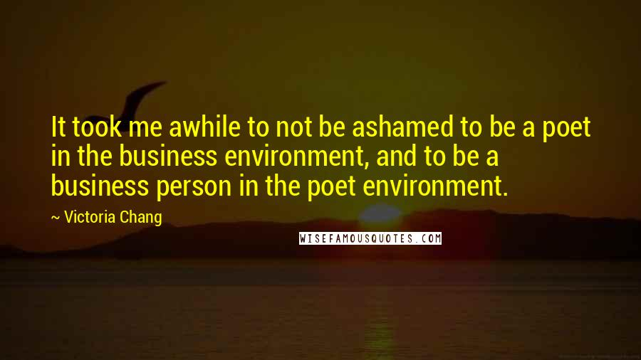 Victoria Chang quotes: It took me awhile to not be ashamed to be a poet in the business environment, and to be a business person in the poet environment.