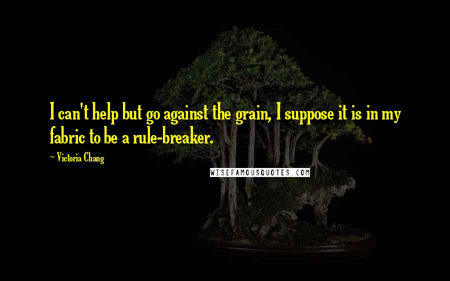 Victoria Chang quotes: I can't help but go against the grain, I suppose it is in my fabric to be a rule-breaker.
