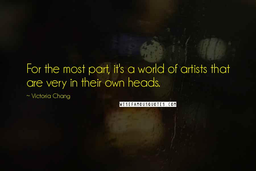 Victoria Chang quotes: For the most part, it's a world of artists that are very in their own heads.