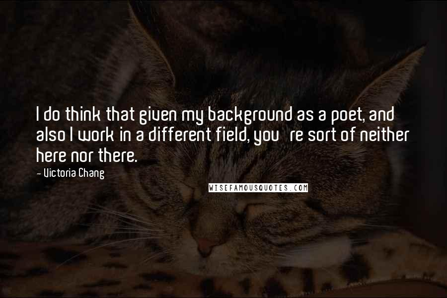 Victoria Chang quotes: I do think that given my background as a poet, and also I work in a different field, you're sort of neither here nor there.