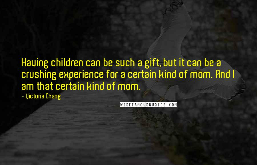 Victoria Chang quotes: Having children can be such a gift, but it can be a crushing experience for a certain kind of mom. And I am that certain kind of mom.