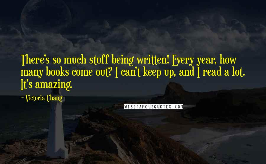 Victoria Chang quotes: There's so much stuff being written! Every year, how many books come out? I can't keep up, and I read a lot. It's amazing.