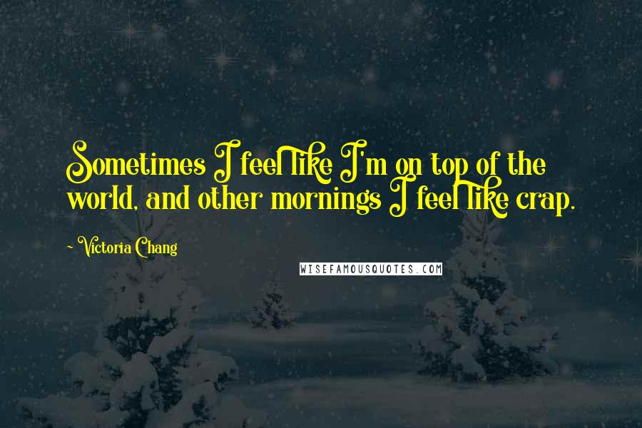Victoria Chang quotes: Sometimes I feel like I'm on top of the world, and other mornings I feel like crap.