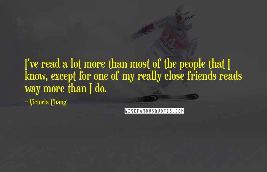 Victoria Chang quotes: I've read a lot more than most of the people that I know, except for one of my really close friends reads way more than I do.