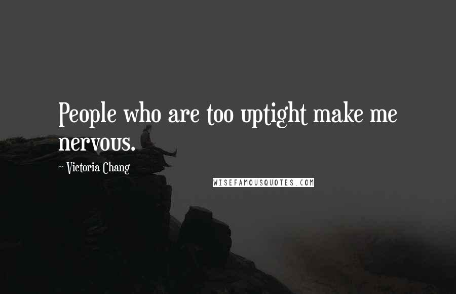Victoria Chang quotes: People who are too uptight make me nervous.