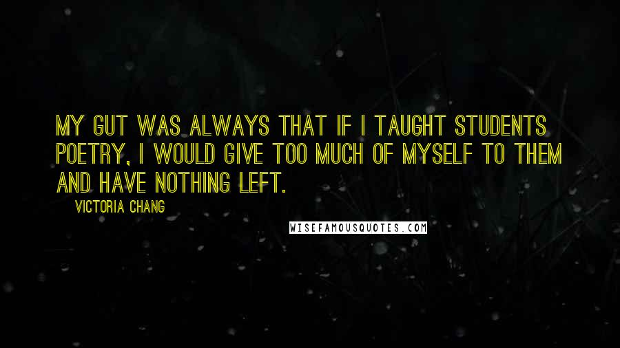 Victoria Chang quotes: My gut was always that if I taught students poetry, I would give too much of myself to them and have nothing left.