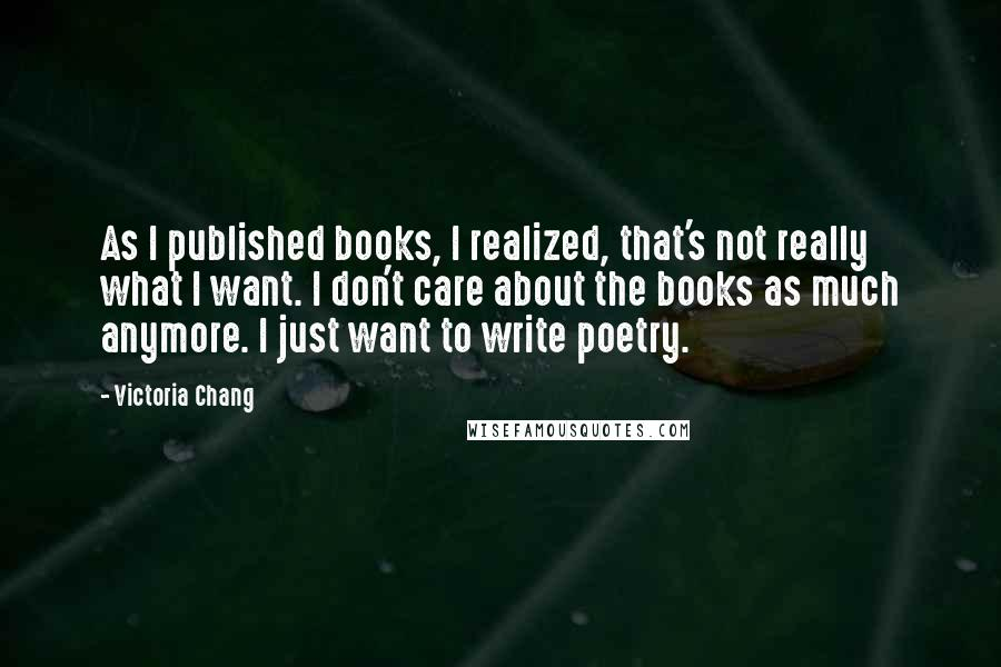 Victoria Chang quotes: As I published books, I realized, that's not really what I want. I don't care about the books as much anymore. I just want to write poetry.