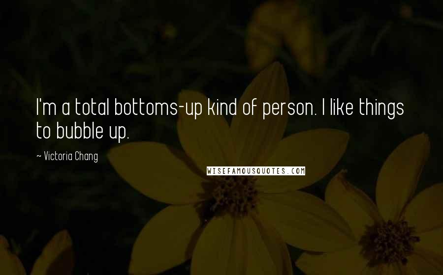 Victoria Chang quotes: I'm a total bottoms-up kind of person. I like things to bubble up.