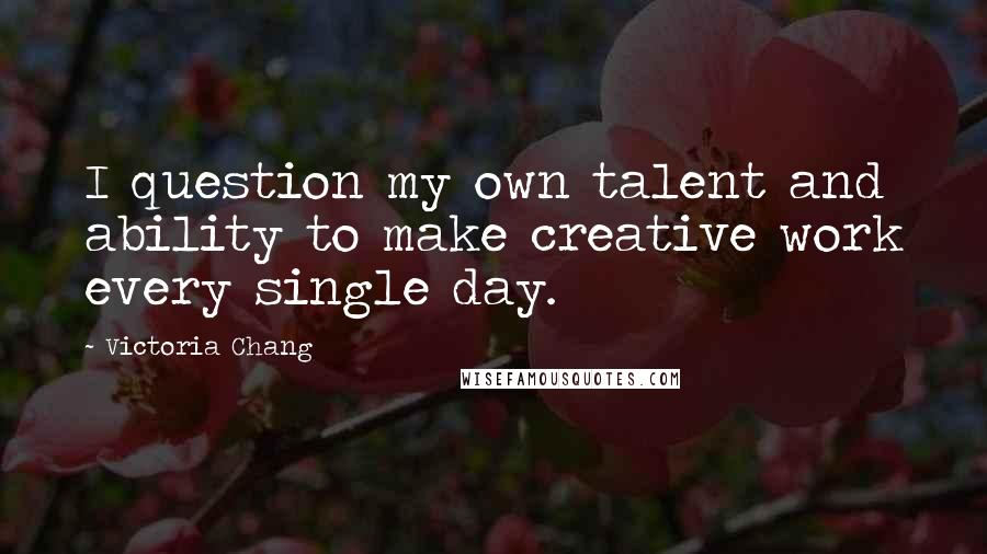 Victoria Chang quotes: I question my own talent and ability to make creative work every single day.
