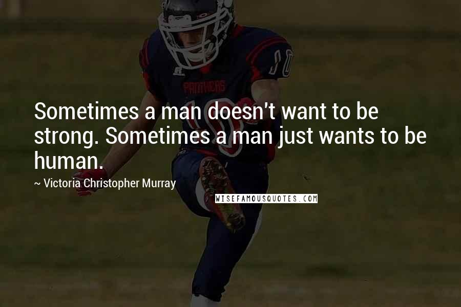 Victoria Christopher Murray quotes: Sometimes a man doesn't want to be strong. Sometimes a man just wants to be human.