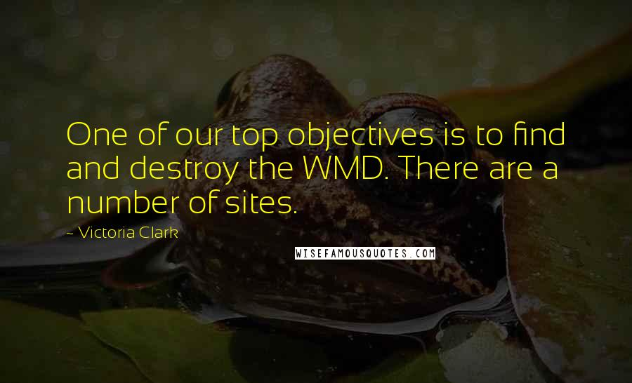 Victoria Clark quotes: One of our top objectives is to find and destroy the WMD. There are a number of sites.