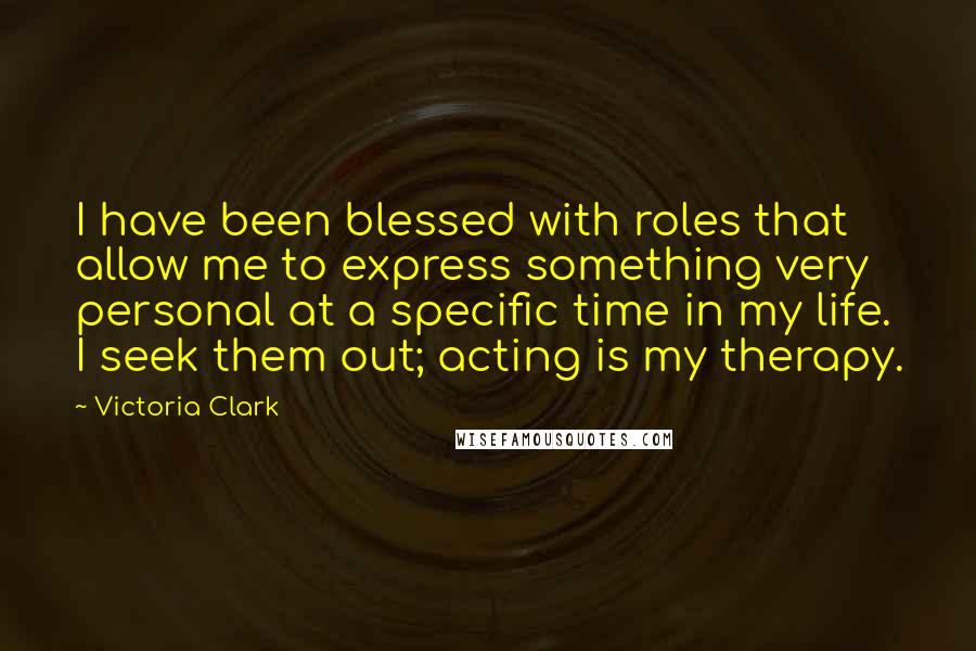 Victoria Clark quotes: I have been blessed with roles that allow me to express something very personal at a specific time in my life. I seek them out; acting is my therapy.