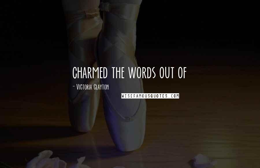 Victoria Clayton quotes: charmed the words out of
