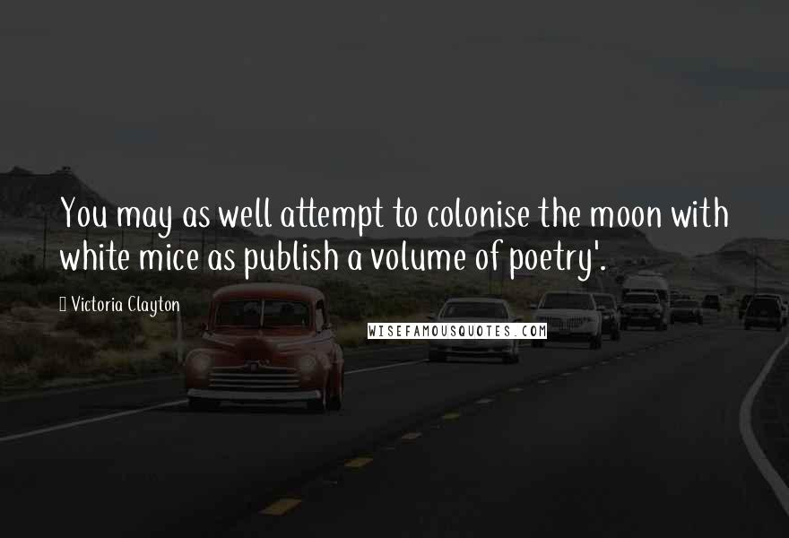 Victoria Clayton quotes: You may as well attempt to colonise the moon with white mice as publish a volume of poetry'.