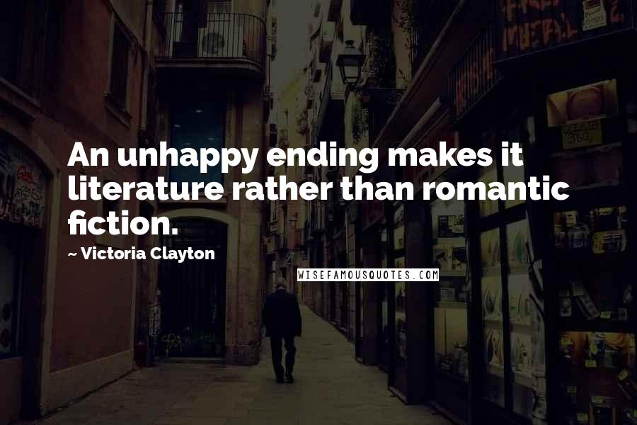 Victoria Clayton quotes: An unhappy ending makes it literature rather than romantic fiction.