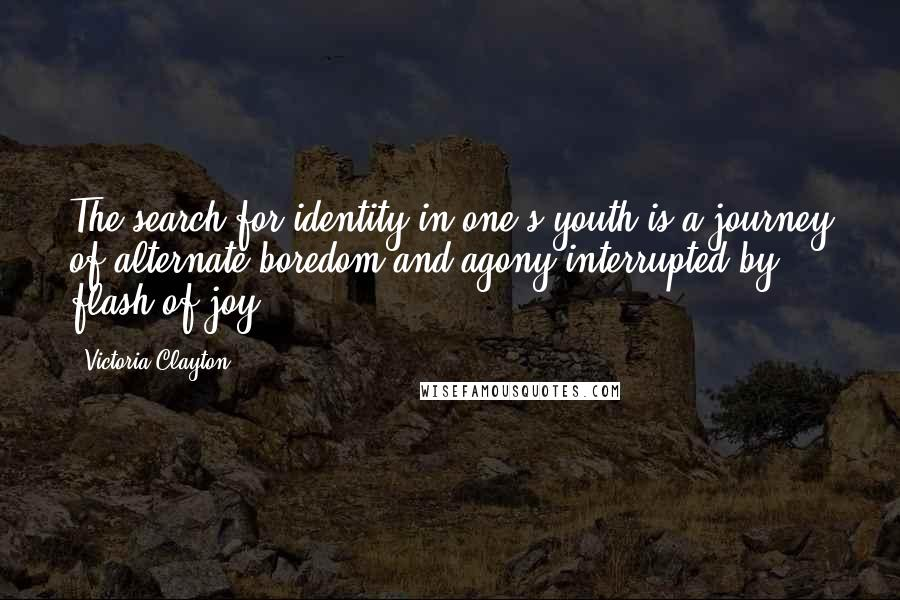 Victoria Clayton quotes: The search for identity in one's youth is a journey of alternate boredom and agony interrupted by flash of joy.