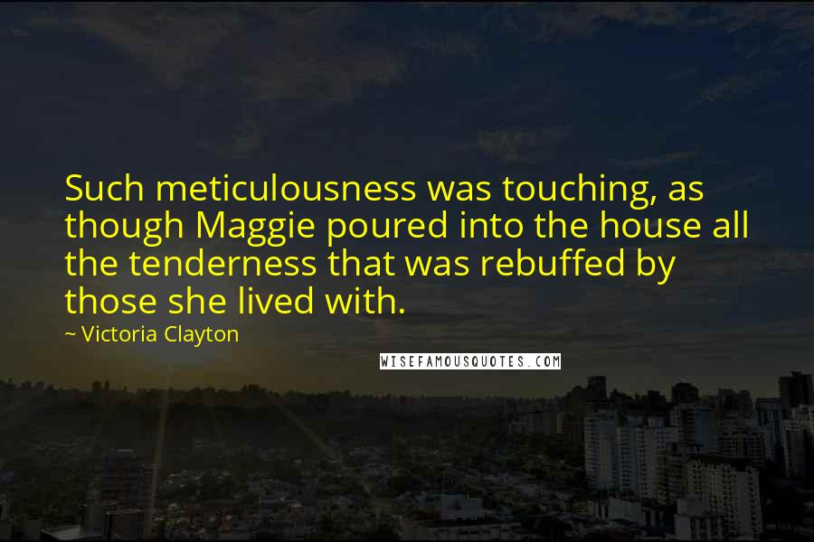 Victoria Clayton quotes: Such meticulousness was touching, as though Maggie poured into the house all the tenderness that was rebuffed by those she lived with.
