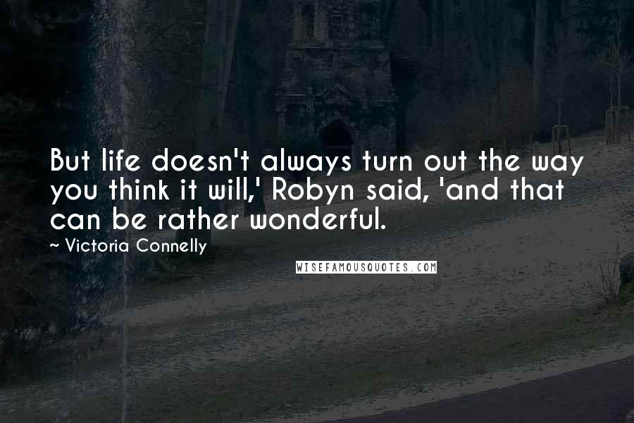 Victoria Connelly quotes: But life doesn't always turn out the way you think it will,' Robyn said, 'and that can be rather wonderful.