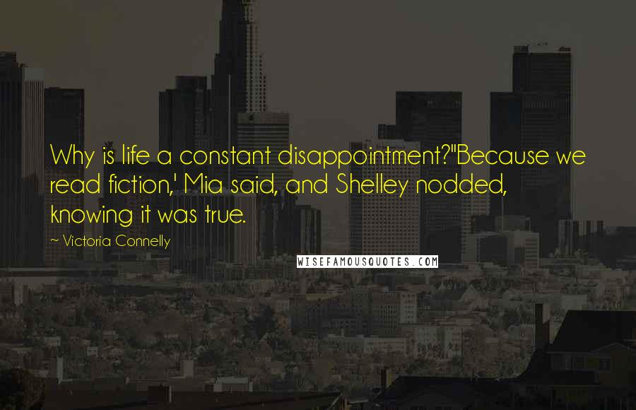 Victoria Connelly quotes: Why is life a constant disappointment?''Because we read fiction,' Mia said, and Shelley nodded, knowing it was true.