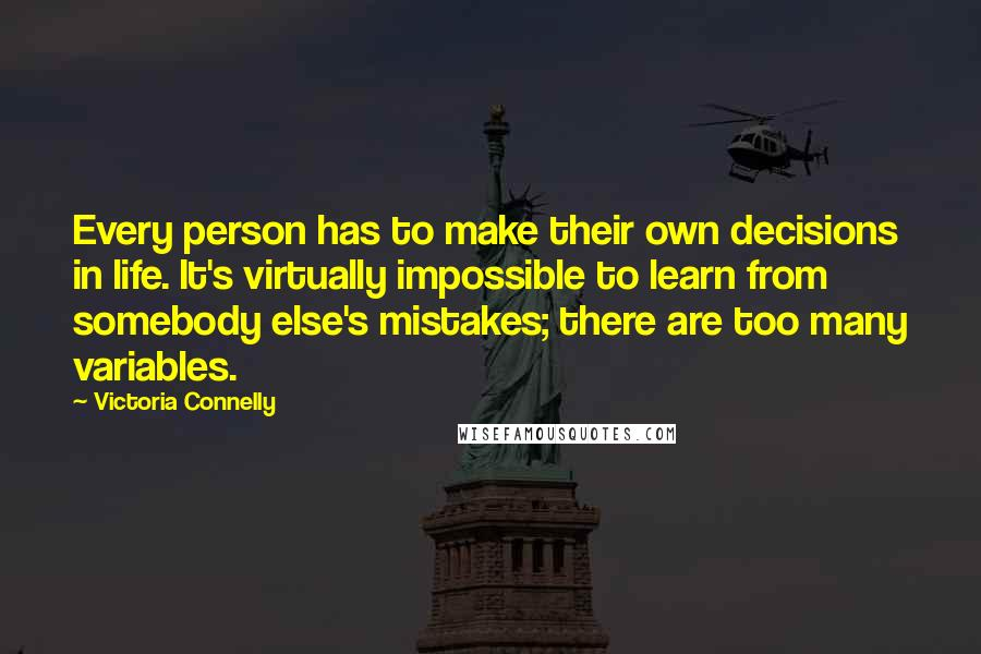 Victoria Connelly quotes: Every person has to make their own decisions in life. It's virtually impossible to learn from somebody else's mistakes; there are too many variables.