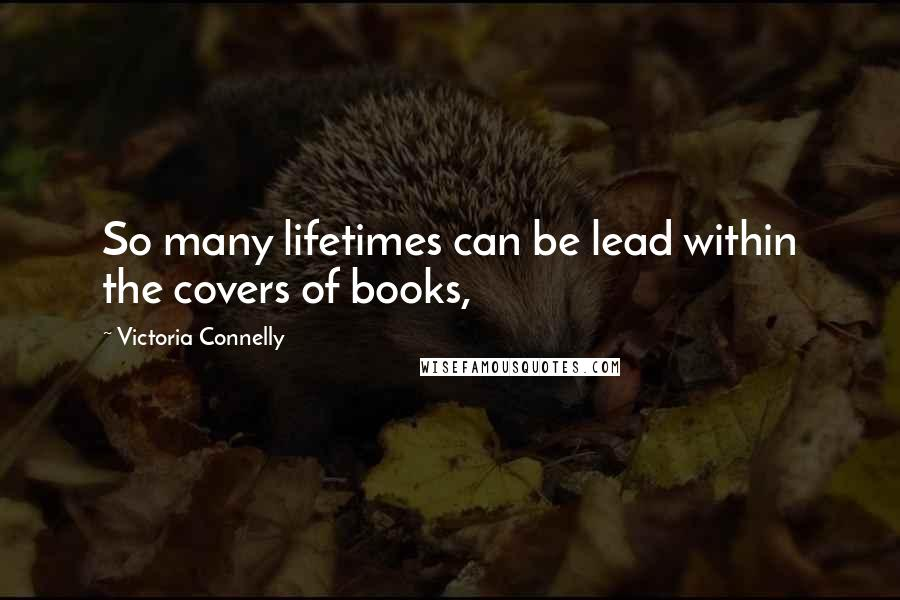 Victoria Connelly quotes: So many lifetimes can be lead within the covers of books,