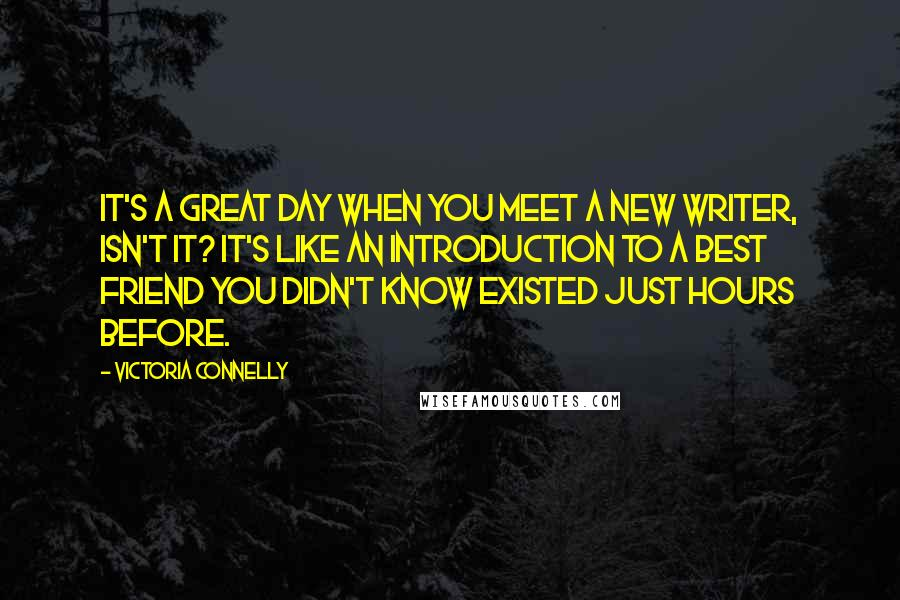Victoria Connelly quotes: It's a great day when you meet a new writer, isn't it? It's like an introduction to a best friend you didn't know existed just hours before.