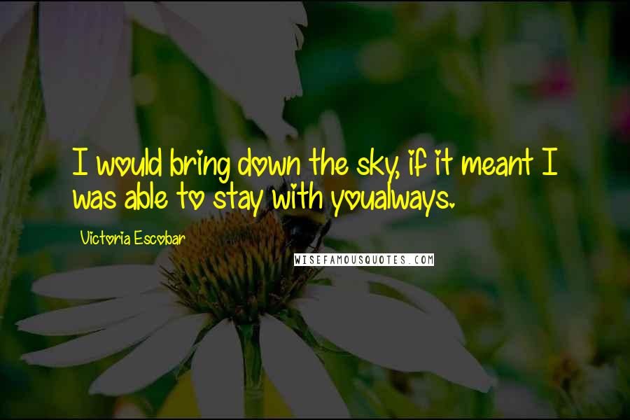 Victoria Escobar quotes: I would bring down the sky, if it meant I was able to stay with youalways.