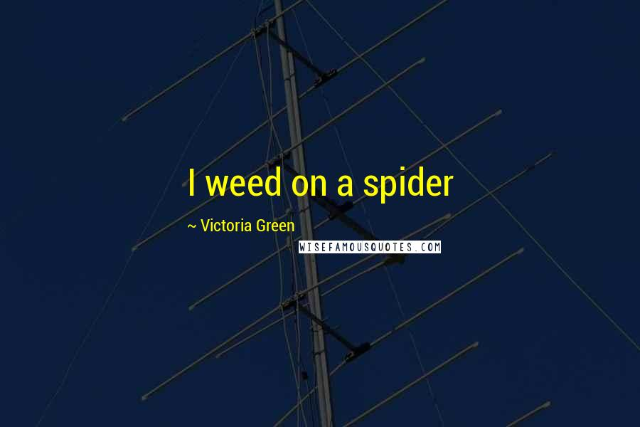 Victoria Green quotes: I weed on a spider