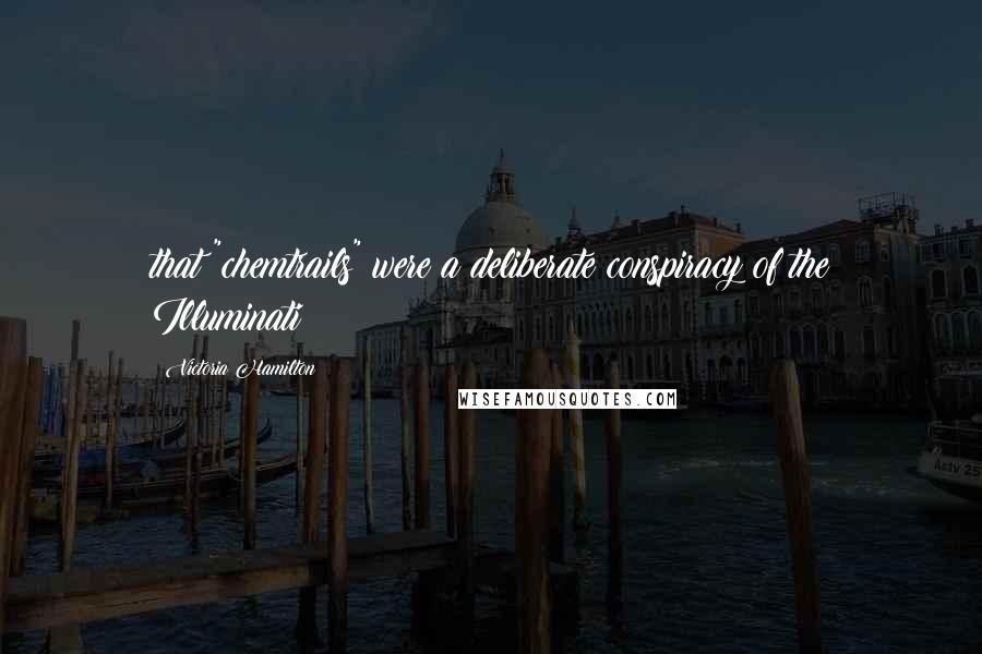 """Victoria Hamilton quotes: that """"chemtrails"""" were a deliberate conspiracy of the Illuminati"""