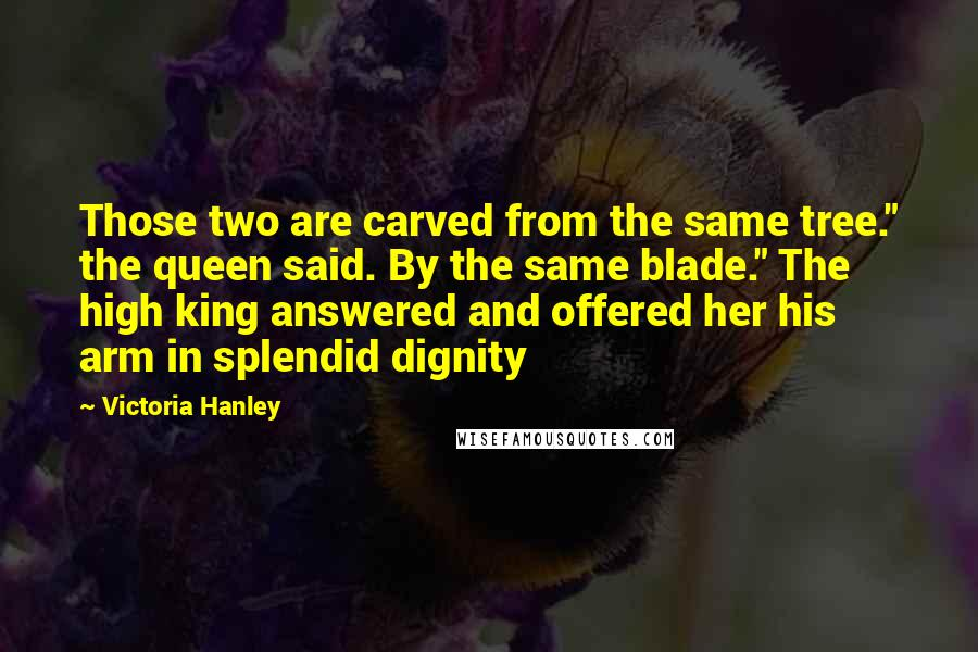 "Victoria Hanley quotes: Those two are carved from the same tree."" the queen said. By the same blade."" The high king answered and offered her his arm in splendid dignity"