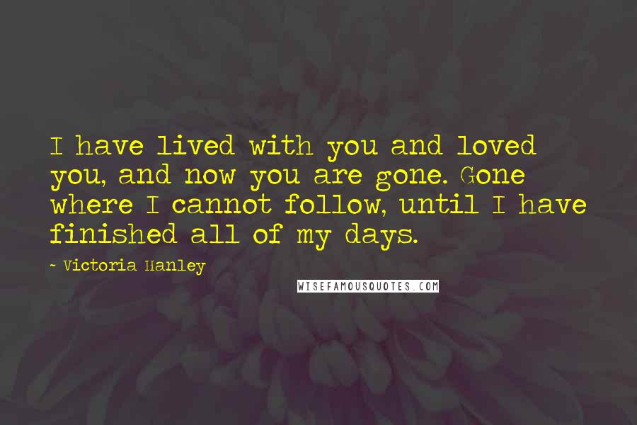 Victoria Hanley quotes: I have lived with you and loved you, and now you are gone. Gone where I cannot follow, until I have finished all of my days.