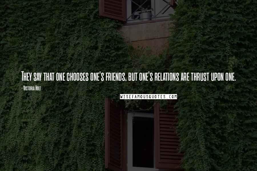 Victoria Holt quotes: They say that one chooses one's friends, but one's relations are thrust upon one.