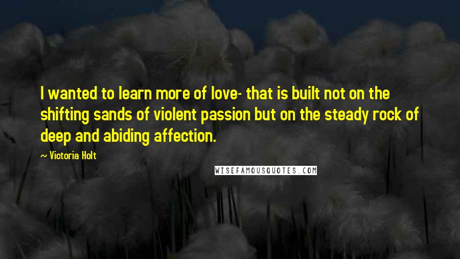 Victoria Holt quotes: I wanted to learn more of love- that is built not on the shifting sands of violent passion but on the steady rock of deep and abiding affection.