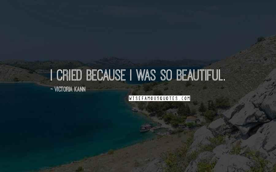 Victoria Kann quotes: I cried because I was so beautiful.
