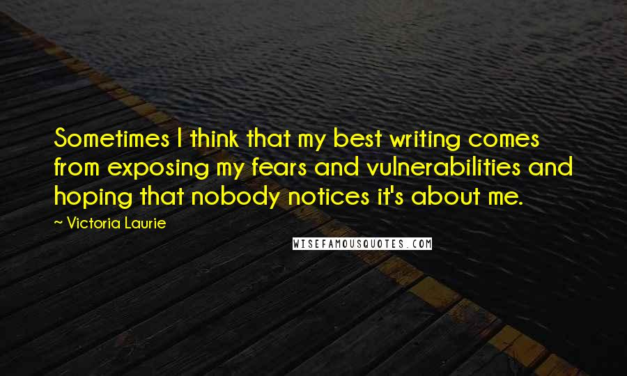 Victoria Laurie quotes: Sometimes I think that my best writing comes from exposing my fears and vulnerabilities and hoping that nobody notices it's about me.