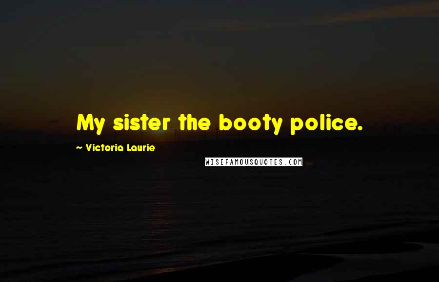 Victoria Laurie quotes: My sister the booty police.