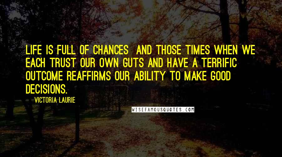 Victoria Laurie quotes: Life is full of chances and those times when we each trust our own guts and have a terrific outcome reaffirms our ability to make good decisions.
