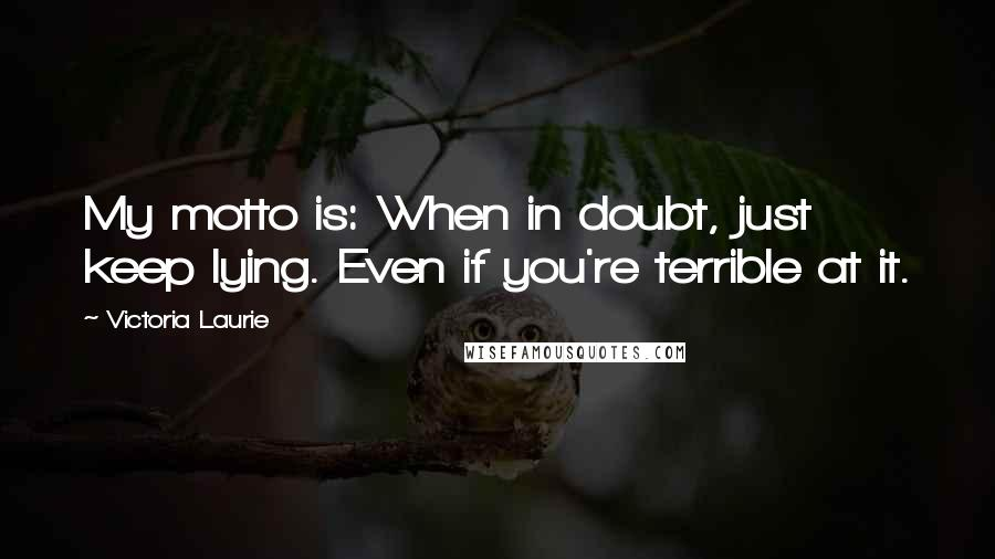 Victoria Laurie quotes: My motto is: When in doubt, just keep lying. Even if you're terrible at it.