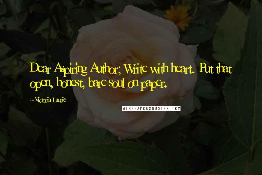 Victoria Laurie quotes: Dear Aspiring Author; Write with heart. Put that open, honest, bare soul on paper.