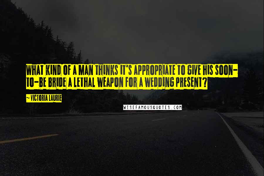Victoria Laurie quotes: What kind of a man thinks it's appropriate to give his soon- to-be bride a lethal weapon for a wedding present?