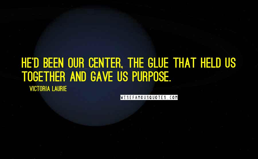 Victoria Laurie quotes: He'd been our center, the glue that held us together and gave us purpose.
