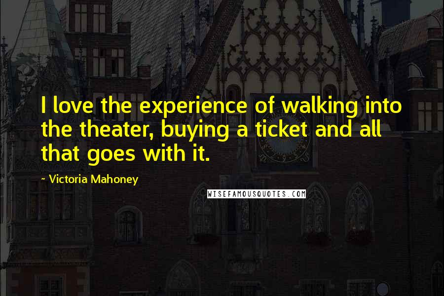 Victoria Mahoney quotes: I love the experience of walking into the theater, buying a ticket and all that goes with it.