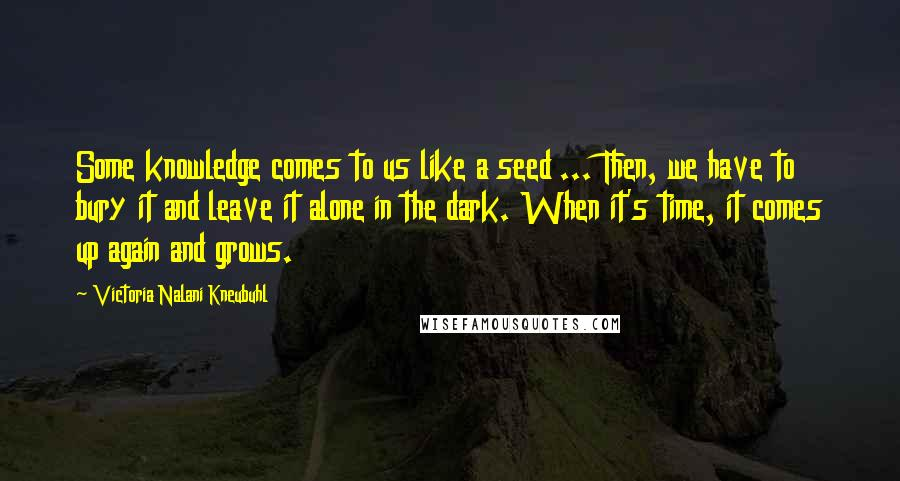 Victoria Nalani Kneubuhl quotes: Some knowledge comes to us like a seed ... Then, we have to bury it and leave it alone in the dark. When it's time, it comes up again and