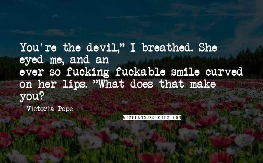 "Victoria Pope quotes: You're the devil,"" I breathed. She eyed me, and an ever-so-fucking-fuckable smile curved on her lips. ""What does that make you?"